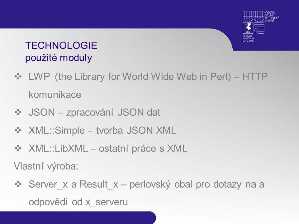 TECHNOLOGIE použité moduly  LWP (the Library for World Wide Web in Perl) – HTTP komunikace  JSON – zpracování JSON dat  XML::Simple – tvorba JSON XML  XML::LibXML – ostatní práce s XML Vlastní výroba:  Server_x a Result_x – perlovský obal pro dotazy na a odpovědi od x_serveru