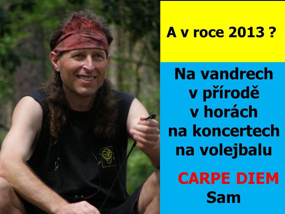 A v roce 2013 Na vandrech v přírodě v horách na koncertech na volejbalu CARPE DIEM Sam