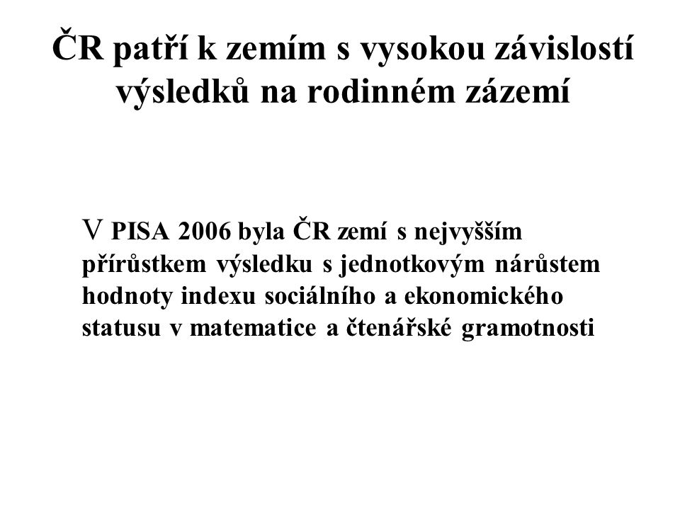 ČR patří k zemím s vysokou závislostí výsledků na rodinném zázemí V PISA 2006 byla ČR zemí s nejvyšším přírůstkem výsledku s jednotkovým nárůstem hodnoty indexu sociálního a ekonomického statusu v matematice a čtenářské gramotnosti