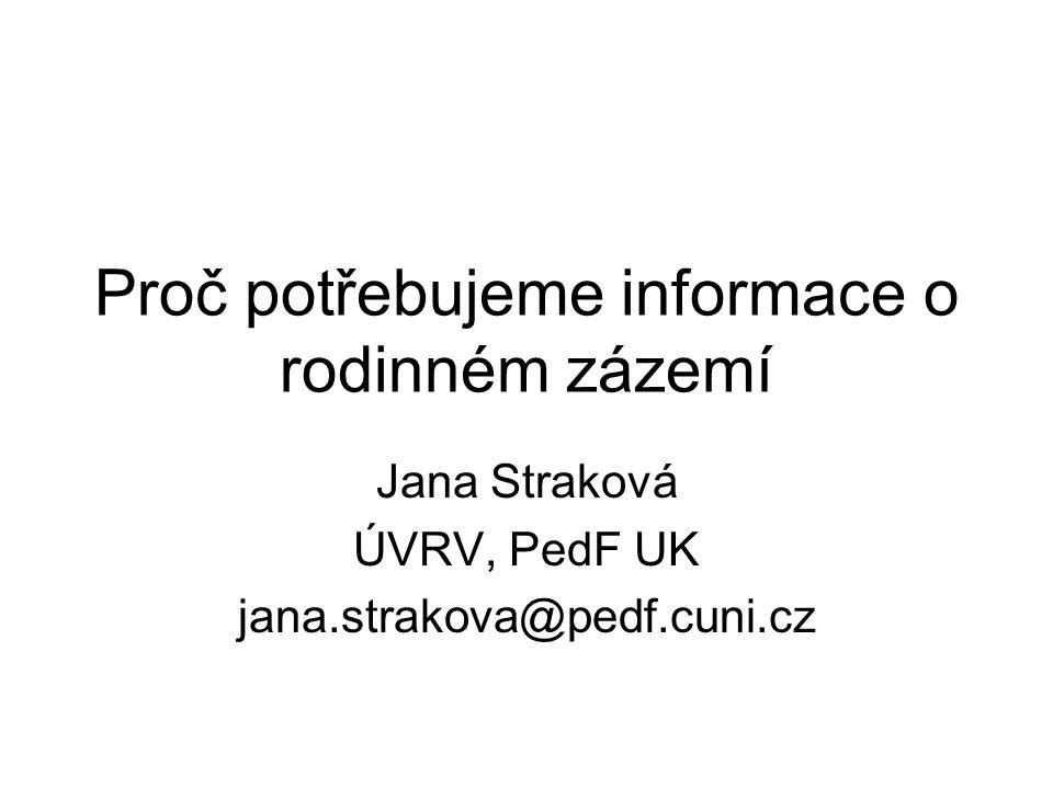 Proč potřebujeme informace o rodinném zázemí Jana Straková ÚVRV, PedF UK jana.strakova@pedf.cuni.cz