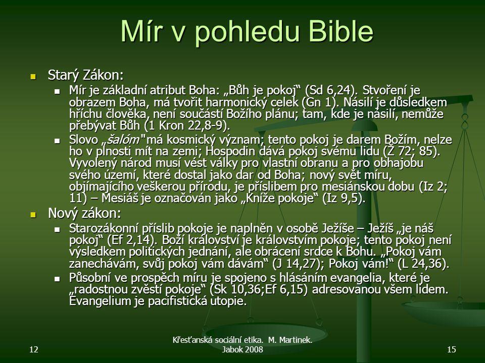 """12 Křesťanská sociální etika. M. Martinek. Jabok 200815 Mír v pohledu Bible Starý Zákon: Starý Zákon: Mír je základní atribut Boha: """"Bůh je pokoj"""" (Sd"""