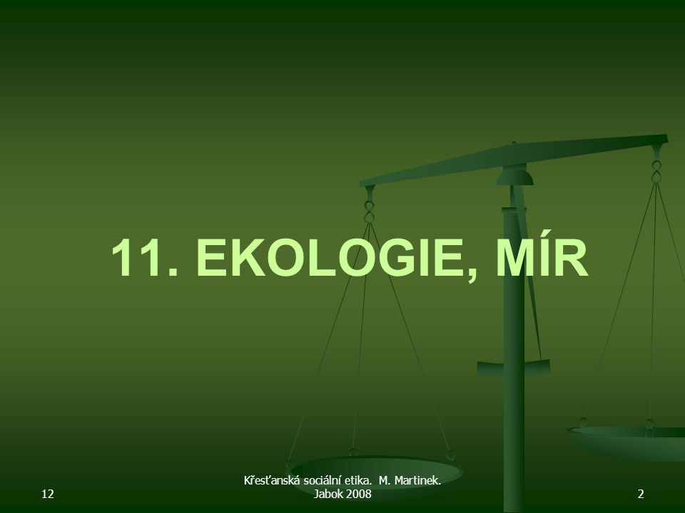 12 Křesťanská sociální etika. M. Martinek. Jabok 20082 11. EKOLOGIE, MÍR