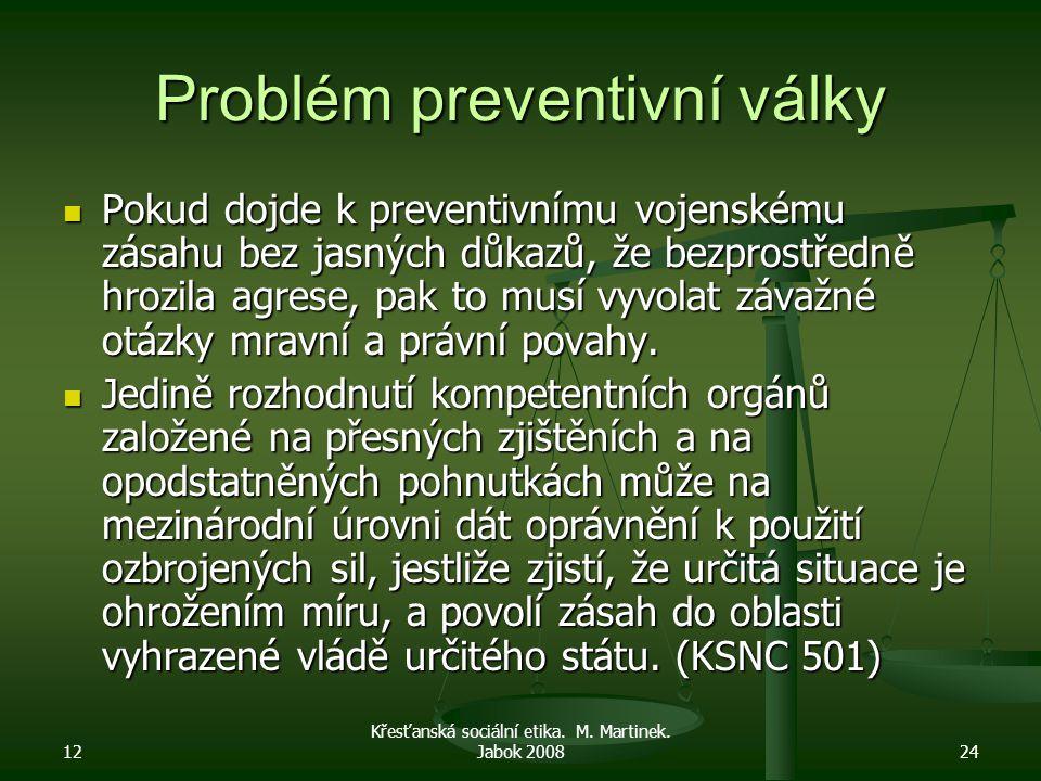 12 Křesťanská sociální etika. M. Martinek. Jabok 200824 Problém preventivní války Pokud dojde k preventivnímu vojenskému zásahu bez jasných důkazů, že