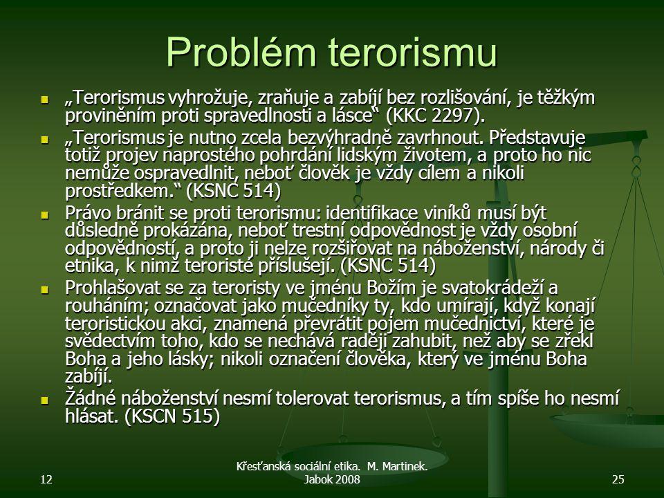 """12 Křesťanská sociální etika. M. Martinek. Jabok 200825 Problém terorismu """"Terorismus vyhrožuje, zraňuje a zabíjí bez rozlišování, je těžkým provinění"""