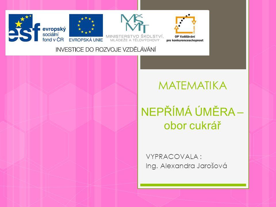 MATEMATIKA NEPŘÍMÁ ÚMĚRA – obor cukrář VYPRACOVALA : Ing. Alexandra Jarošová