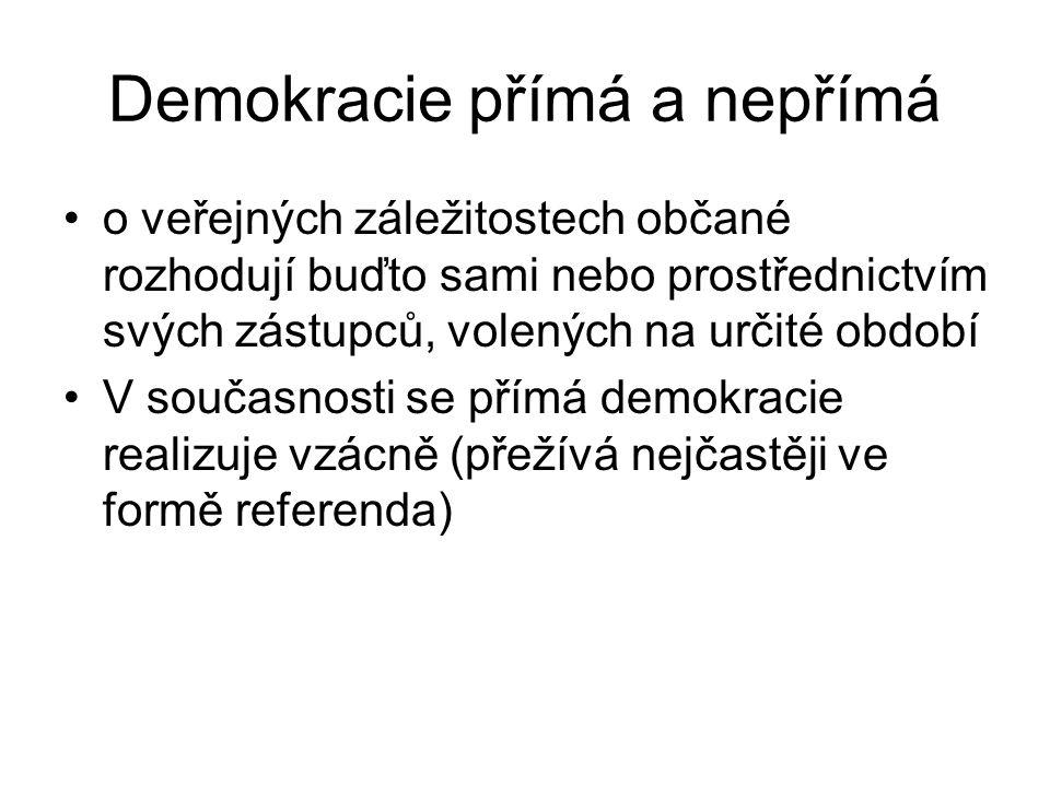 Demokracie přímá a nepřímá o veřejných záležitostech občané rozhodují buďto sami nebo prostřednictvím svých zástupců, volených na určité období V současnosti se přímá demokracie realizuje vzácně (přežívá nejčastěji ve formě referenda)