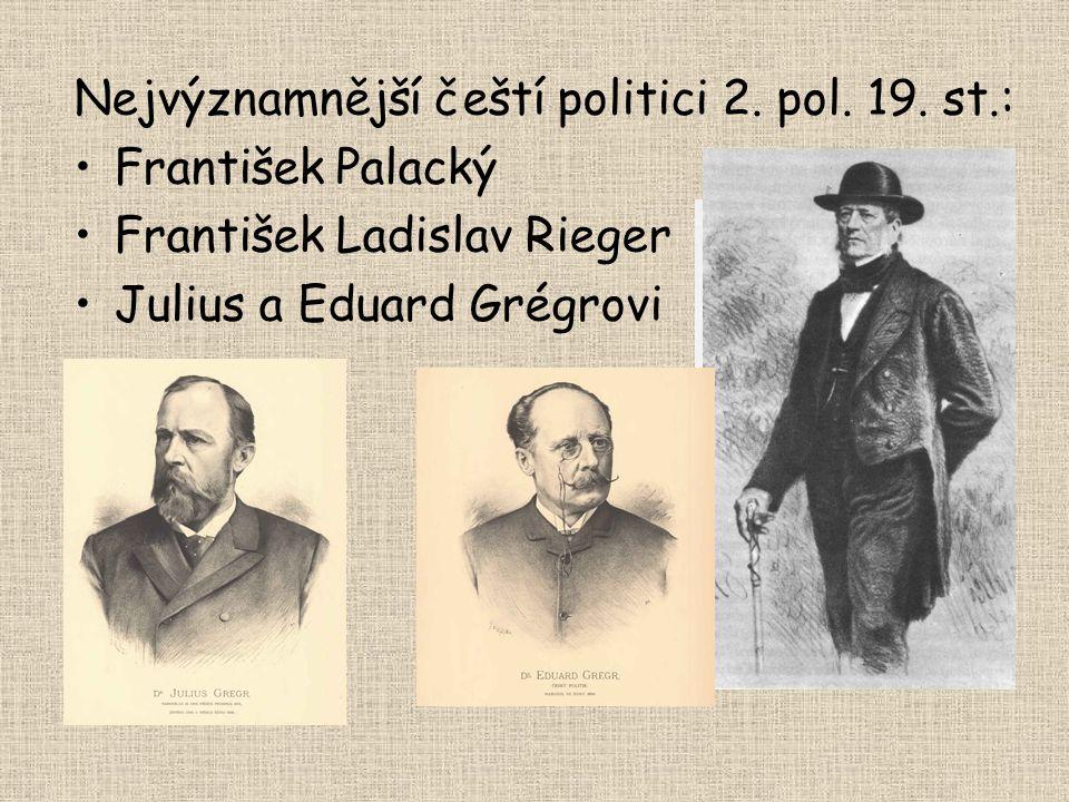 Nejvýznamnější čeští politici 2. pol. 19. st.: František Palacký František Ladislav Rieger Julius a Eduard Grégrovi
