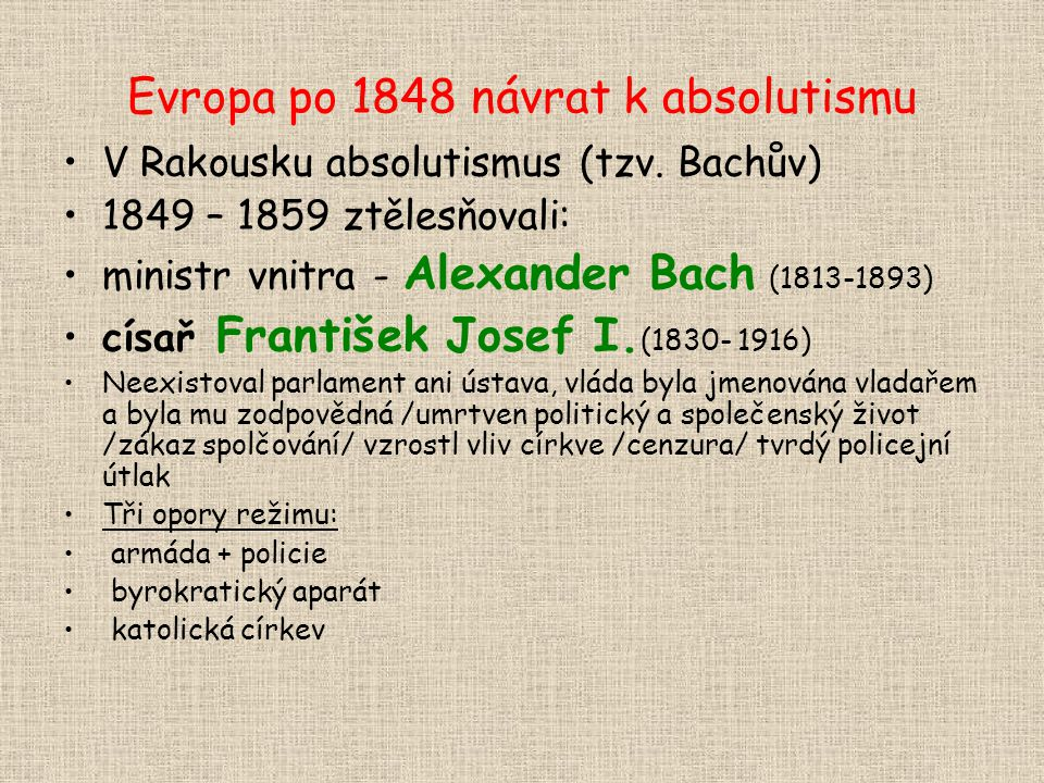 Evropa po 1848 návrat k absolutismu V Rakousku absolutismus (tzv. Bachův) 1849 – 1859 ztělesňovali: ministr vnitra - Alexander Bach (1813-1893) císař