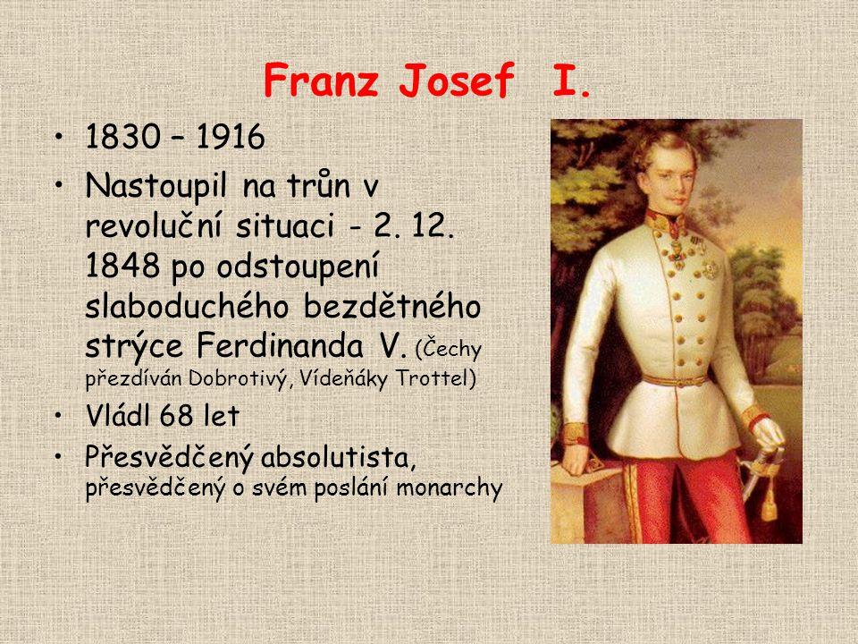 Franz Josef I. 1830 – 1916 Nastoupil na trůn v revoluční situaci - 2. 12. 1848 po odstoupení slaboduchého bezdětného strýce Ferdinanda V. (Čechy přezd