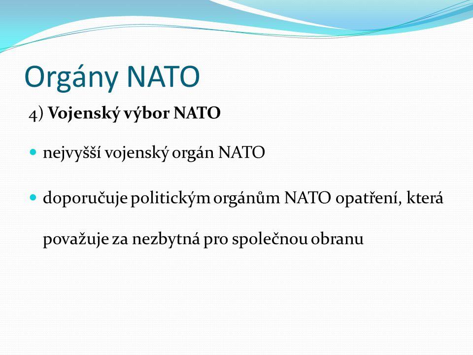 Orgány NATO 4) Vojenský výbor NATO nejvyšší vojenský orgán NATO doporučuje politickým orgánům NATO opatření, která považuje za nezbytná pro společnou