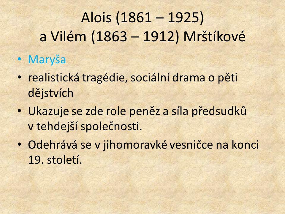 Alois (1861 – 1925) a Vilém (1863 – 1912) Mrštíkové Maryša realistická tragédie, sociální drama o pěti dějstvích Ukazuje se zde role peněz a síla předsudků v tehdejší společnosti.