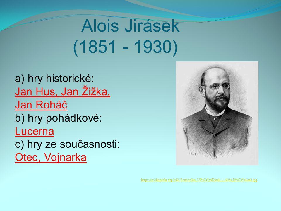 Alois Jirásek (1851 - 1930) a) hry historické: Jan Hus, Jan Žižka, Jan Roháč b) hry pohádkové: Lucerna c) hry ze současnosti: Otec, Vojnarka http://cs