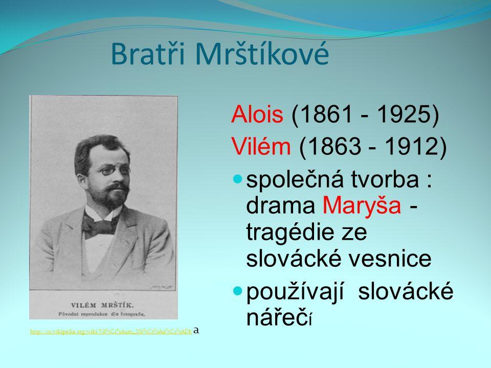 Bratři Mrštíkové Alois (1861 - 1925) Vilém (1863 - 1912) společná tvorba : drama Maryša - tragédie ze slovácké vesnice používají slovácké nářeč í http