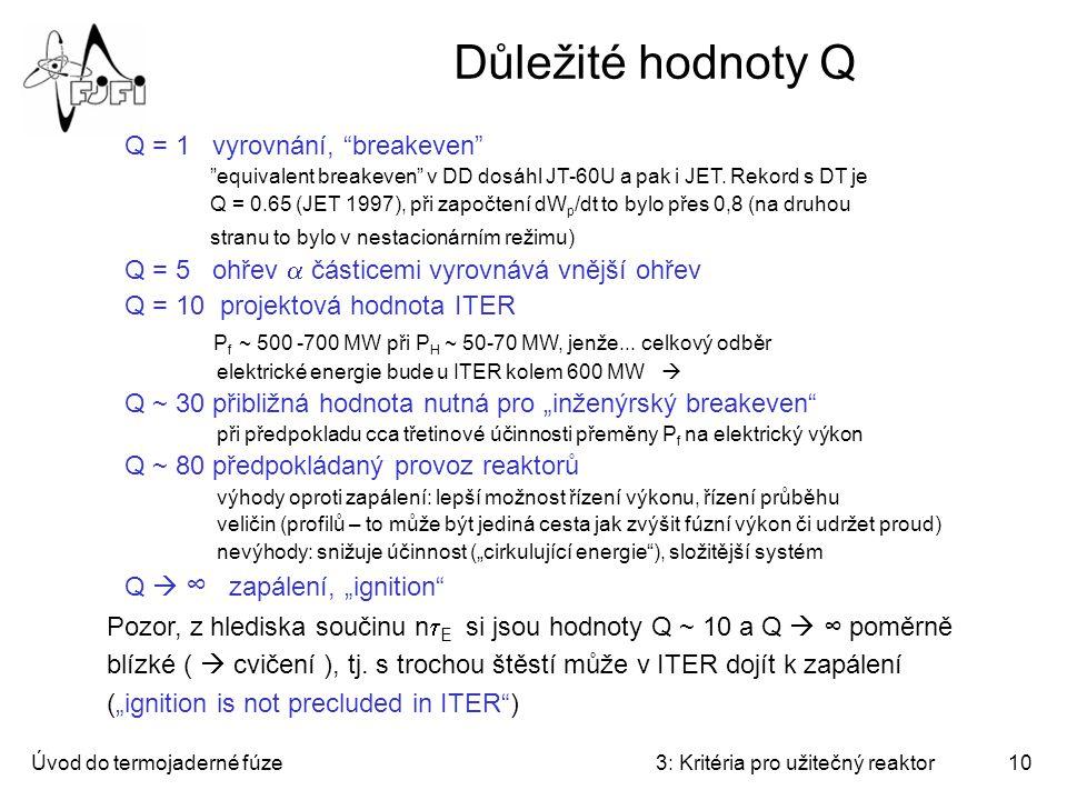 Úvod do termojaderné fúze3: Kritéria pro užitečný reaktor10 Důležité hodnoty Q Q = 1 vyrovnání, breakeven equivalent breakeven v DD dosáhl JT-60U a pak i JET.
