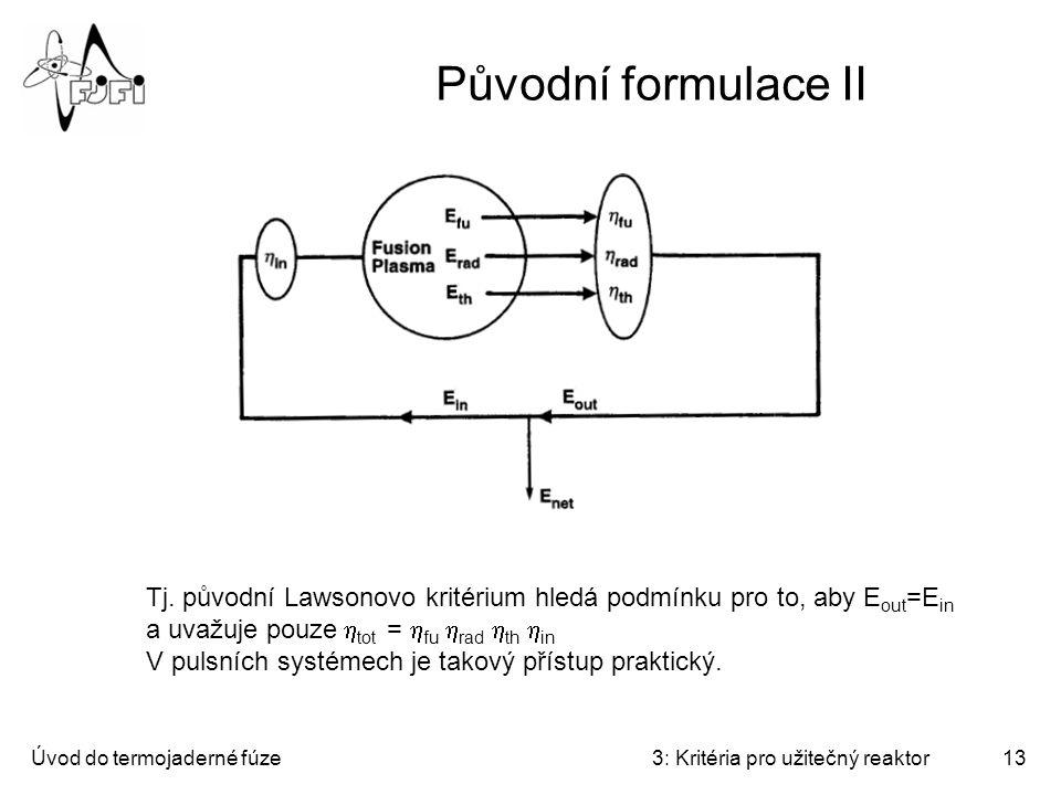 Úvod do termojaderné fúze3: Kritéria pro užitečný reaktor13 Původní formulace II Tj. původní Lawsonovo kritérium hledá podmínku pro to, aby E out =E i