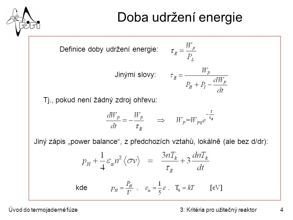 """Úvod do termojaderné fúze3: Kritéria pro užitečný reaktor4 Doba udržení energie Definice doby udržení energie: Tj., pokud není žádný zdroj ohřevu: Jinými slovy: Jiný zápis """"power balance , z předchozích vztahů, lokálně (ale bez d/dr): kde"""