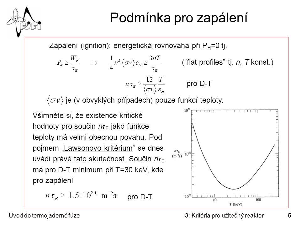 Úvod do termojaderné fúze3: Kritéria pro užitečný reaktor6 Optimální teplota pro zapálení V případě magnetického udržení lze říci, že na teplotě nezávisí tlak plazmatu (který je dán intenzitou magnetického pole), takže Odsud optimální teplota pro magnetickou fúzi D-T vychází v oblasti 10-20 keV (100-200 miliónů Kelvinů).