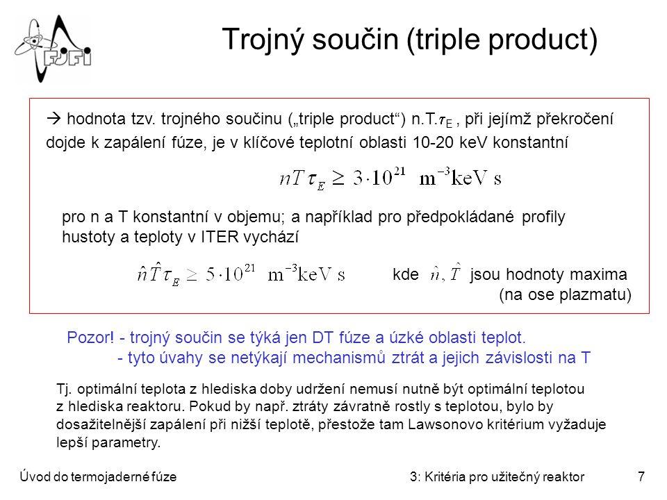 Úvod do termojaderné fúze3: Kritéria pro užitečný reaktor8 Realistické hodnoty pro tokamaky 1)T ~ 10 - 20 keV 2)n ~ 10 20 m -3 3)   E ~ 5 s Ohmický ohřev při elektrických proudech, jejichž magnetické pole vhodně doplňuje realistické intenzity toroidálního pole, není při teplotách nad 1 keV výrazný (plazma je příliš vodivé).