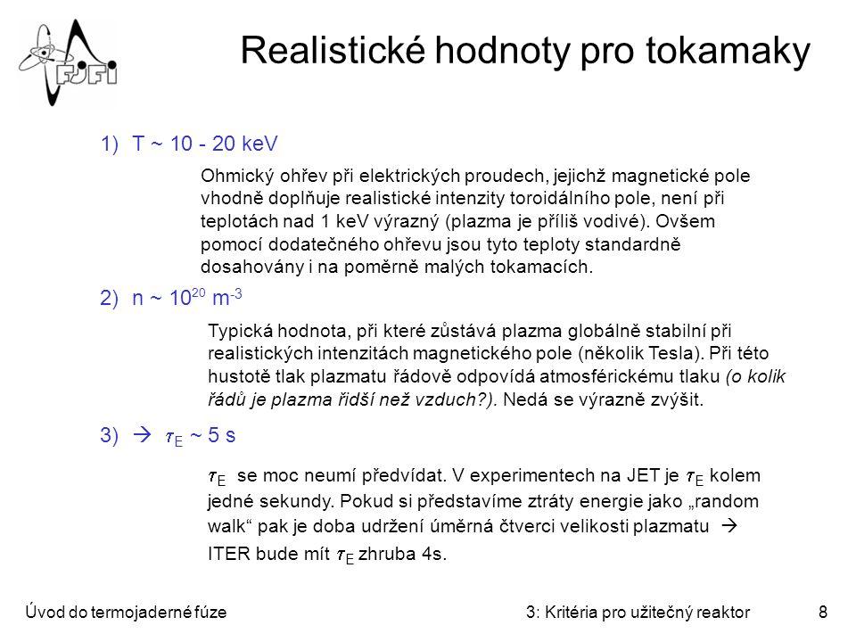 Úvod do termojaderné fúze3: Kritéria pro užitečný reaktor8 Realistické hodnoty pro tokamaky 1)T ~ 10 - 20 keV 2)n ~ 10 20 m -3 3)   E ~ 5 s Ohmický