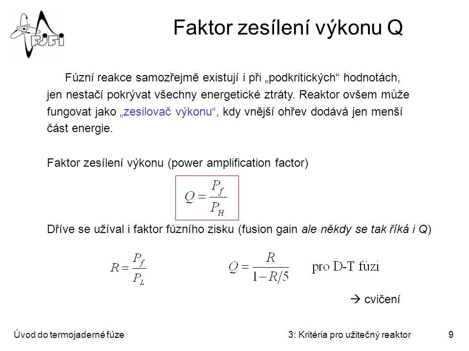 """Úvod do termojaderné fúze3: Kritéria pro užitečný reaktor9 Faktor zesílení výkonu Q Fúzní reakce samozřejmě existují i při """"podkritických hodnotách, jen nestačí pokrývat všechny energetické ztráty."""