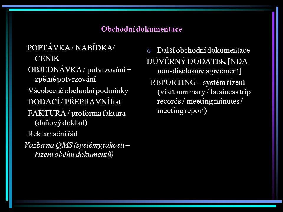 Obchodní dokumentace POPTÁVKA / NABÍDKA/ CENÍK OBJEDNÁVKA / potvrzování + zpětné potvrzování Všeobecné obchodní podmínky DODACÍ / PŘEPRAVNÍ list FAKTURA / proforma faktura (daňový doklad) Reklamační řád Vazba na QMS (systémy jakosti – řízení oběhu dokumentů) o Další obchodní dokumentace DŮVĚRNÝ DODATEK [NDA non-disclosure agreement] REPORTING – systém řízení (visit summary / business trip records / meeting minutes / meeting report)