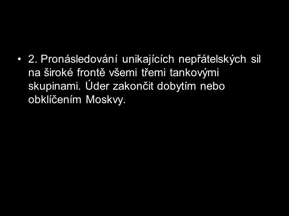 2. Pronásledování unikajících nepřátelských sil na široké frontě všemi třemi tankovými skupinami. Úder zakončit dobytím nebo obklíčením Moskvy.