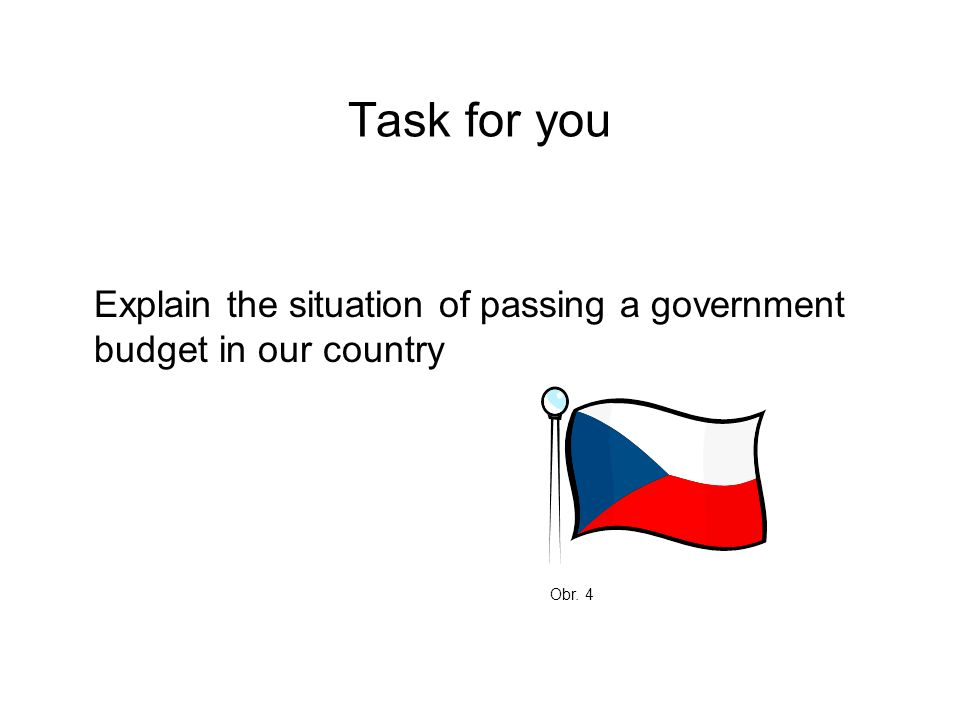 Task for you Explain the situation of passing a government budget in our country Obr. 4