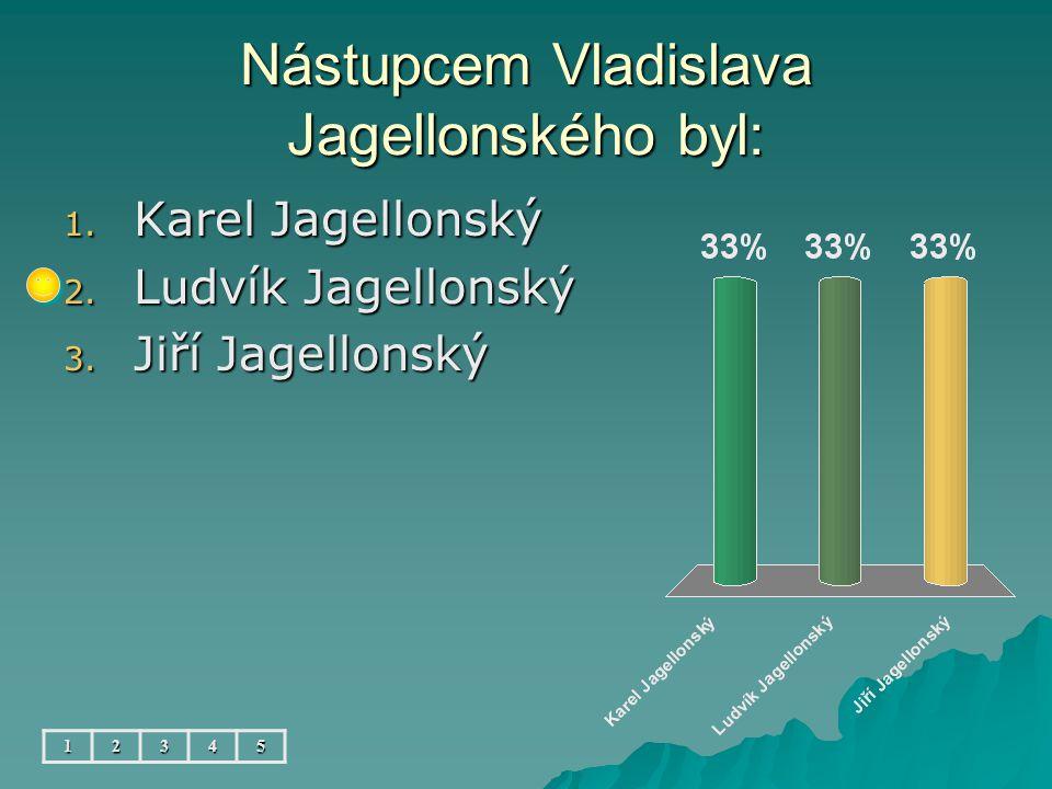 Nástupcem Vladislava Jagellonského byl: 12345 1. Karel Jagellonský 2. Ludvík Jagellonský 3. Jiří Jagellonský
