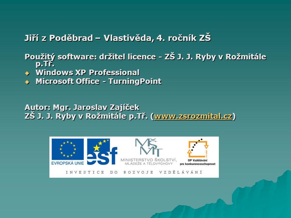 Jiří z Poděbrad – Vlastivěda, 4. ročník ZŠ Použitý software: držitel licence - ZŠ J. J. Ryby v Rožmitále p.Tř.  Windows XP Professional  Microsoft O
