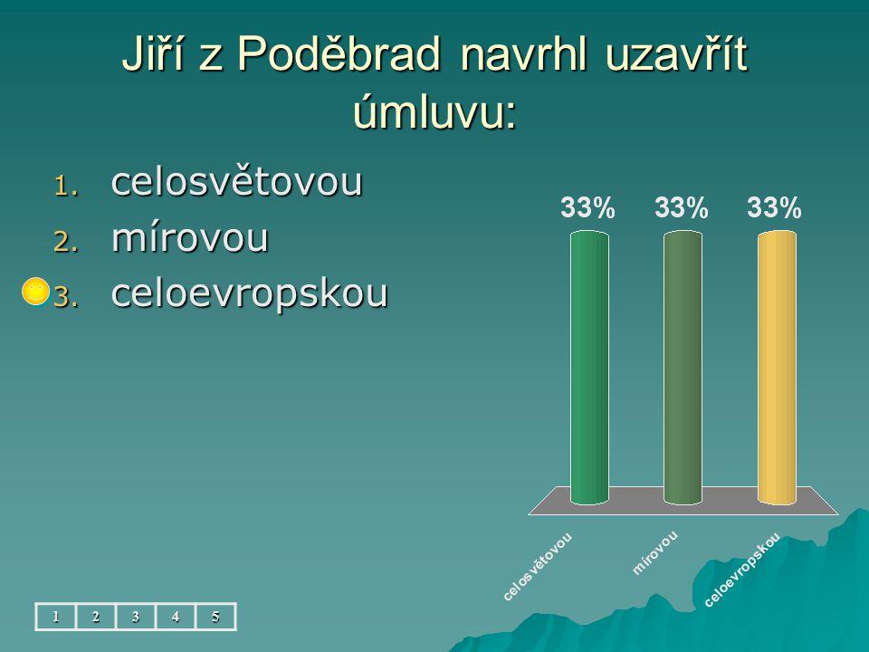 Jiří z Poděbrad navrhl uzavřít úmluvu: 12345 1. celosvětovou 2. mírovou 3. celoevropskou