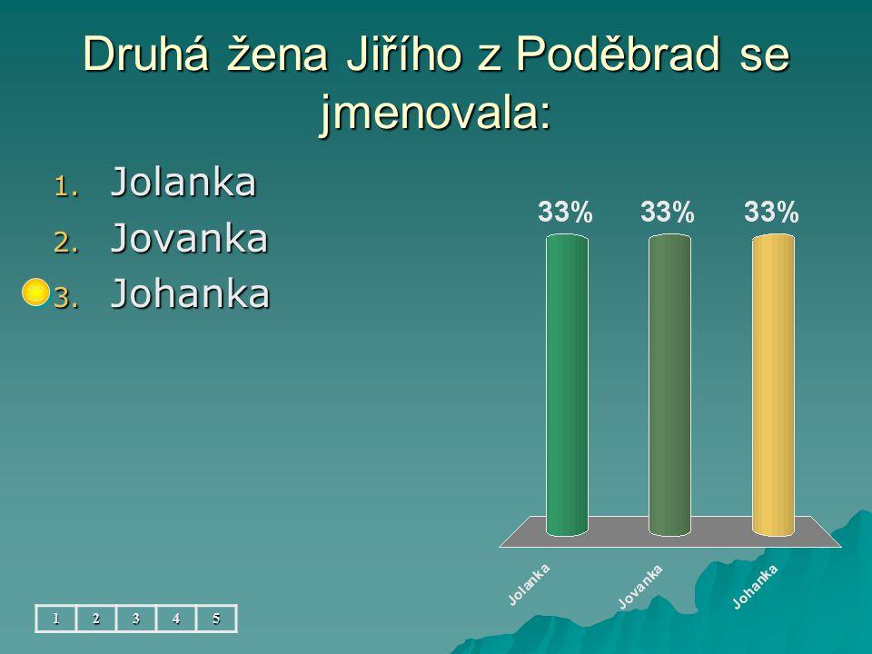 Druhá žena Jiřího z Poděbrad se jmenovala: 12345 1. Jolanka 2. Jovanka 3. Johanka