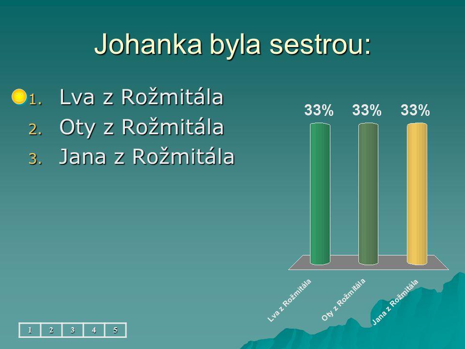 Johanka byla sestrou: 1. Lva z Rožmitála 2. Oty z Rožmitála 3. Jana z Rožmitála 12345