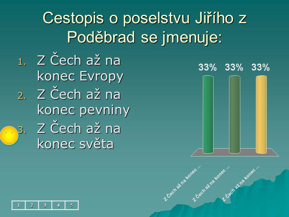 Cestopis o poselstvu Jiřího z Poděbrad se jmenuje: 12345 1. Z Čech až na konec Evropy 2. Z Čech až na konec pevniny 3. Z Čech až na konec světa