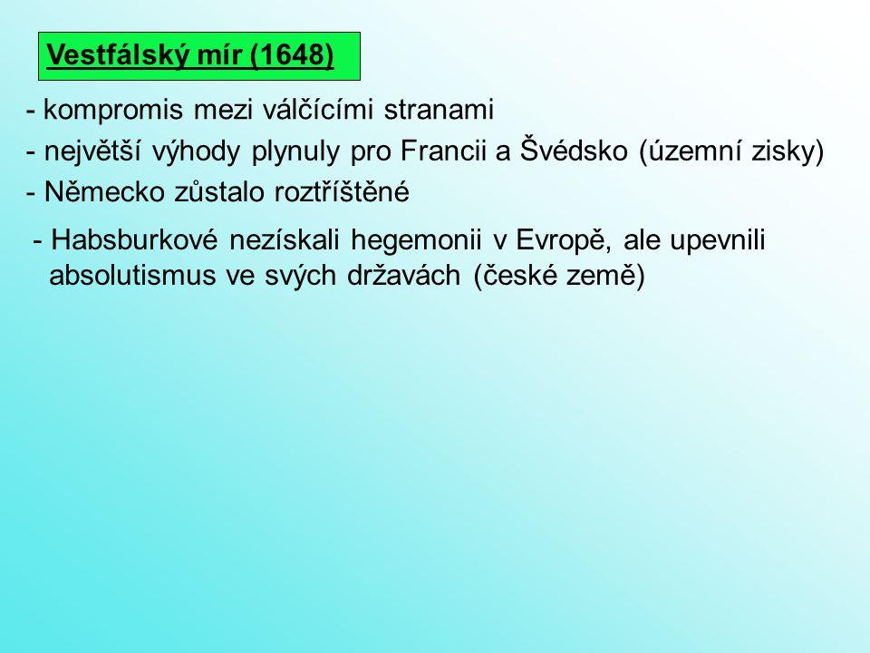 Vestfálský mír (1648) - největší výhody plynuly pro Francii a Švédsko (územní zisky) - kompromis mezi válčícími stranami - Německo zůstalo roztříštěné - Habsburkové nezískali hegemonii v Evropě, ale upevnili absolutismus ve svých državách (české země)
