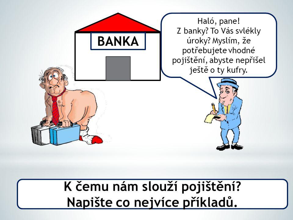 K čemu nám slouží pojištění? Napište co nejvíce příkladů. BANKA Haló, pane! Z banky? To Vás svlékly úroky? Myslím, že potřebujete vhodné pojištění, ab