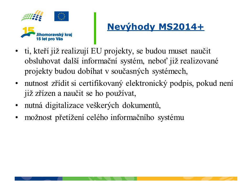 Nevýhody MS2014+ ti, kteří již realizují EU projekty, se budou muset naučit obsluhovat další informační systém, neboť již realizované projekty budou d