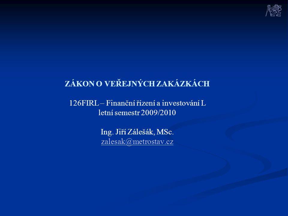 ZÁKON O VEŘEJNÝCH ZAKÁZKÁCH 126FIRL – Finanční řízení a investování L letní semestr 2009/2010 Ing. Jiří Zálešák, MSc. zalesak@metrostav.cz zalesak@met