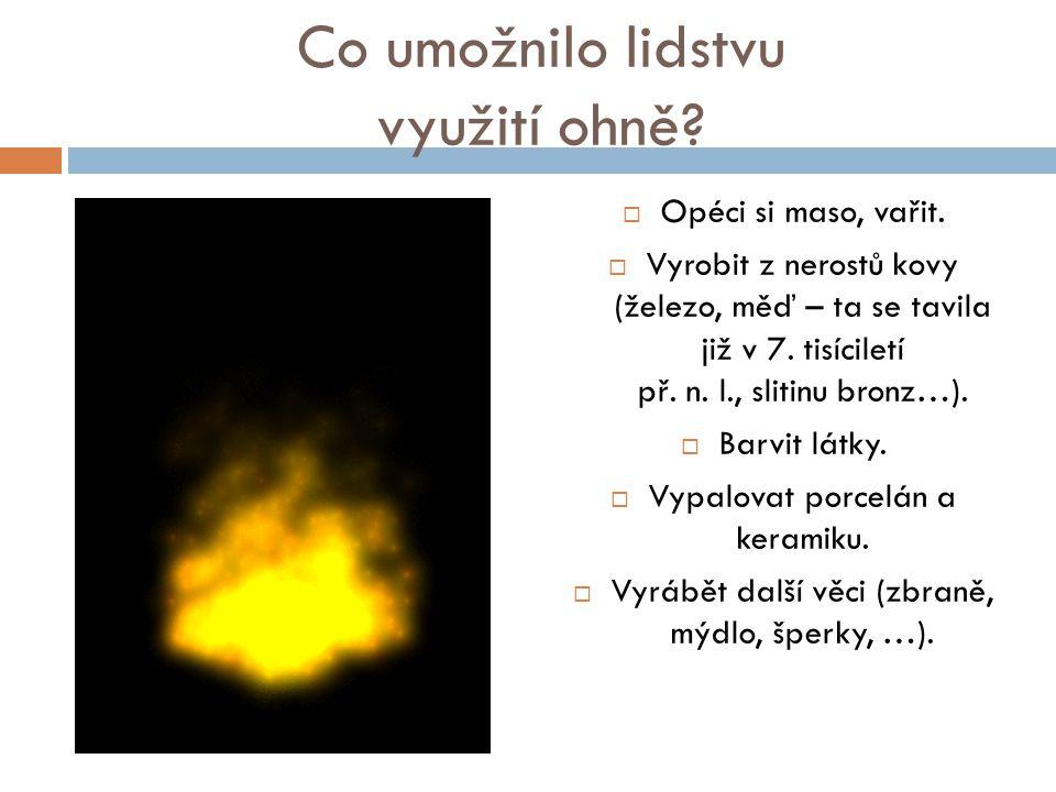 Co umožnilo lidstvu využití ohně?  Opéci si maso, vařit.  Vyrobit z nerostů kovy (železo, měď – ta se tavila již v 7. tisíciletí př. n. l., slitinu