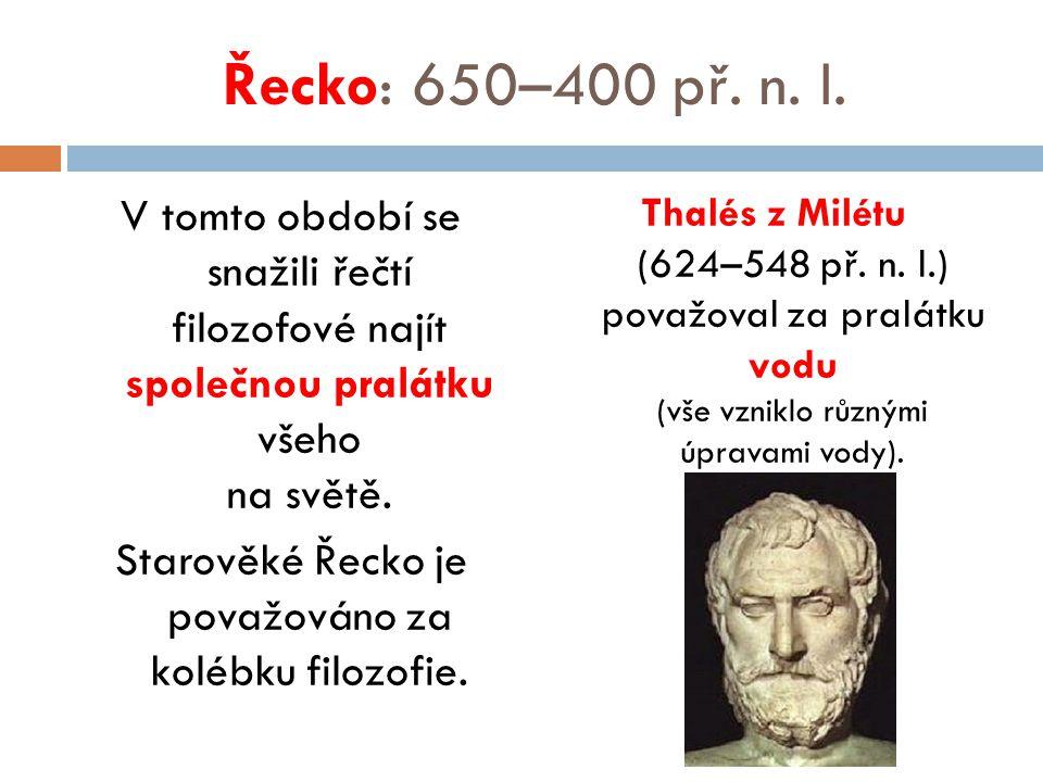 Řecko: 650–400 př. n. l. V tomto období se snažili řečtí filozofové najít společnou pralátku všeho na světě. Starověké Řecko je považováno za kolébku