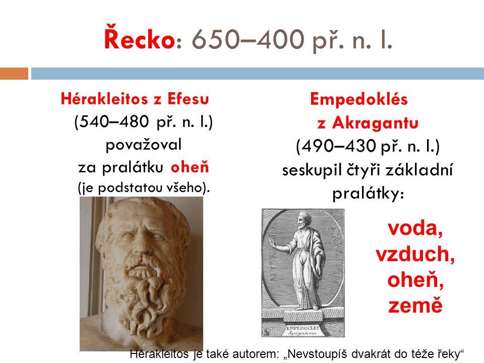 Řecko: 650–400 př. n. l. Hérakleitos z Efesu (540–480 př. n. l.) považoval za pralátku oheň (je podstatou všeho). Empedoklés z Akragantu (490–430 př.