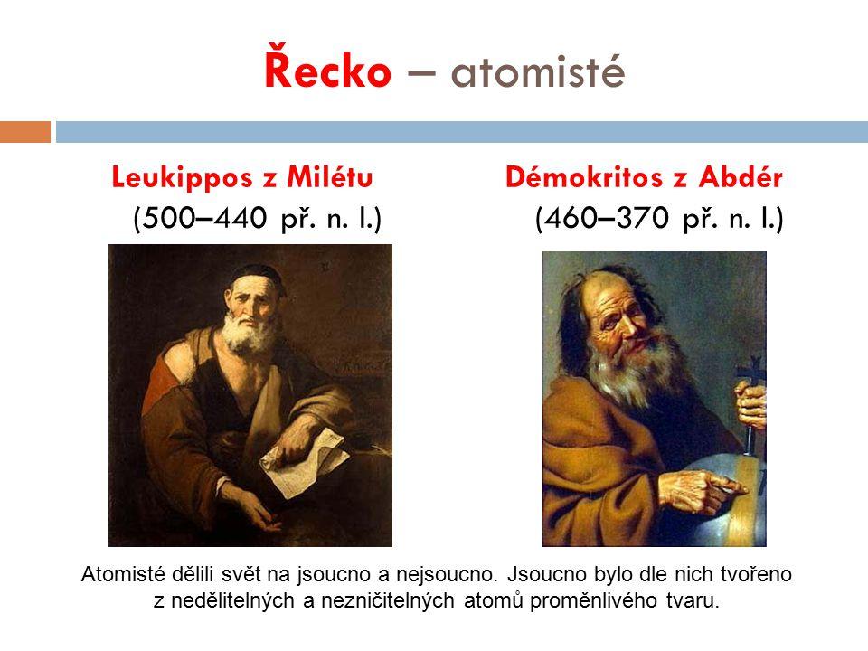 Řecko – atomisté Leukippos z Milétu (500–440 př. n. l.) Démokritos z Abdér (460–370 př. n. l.) Atomisté dělili svět na jsoucno a nejsoucno. Jsoucno by