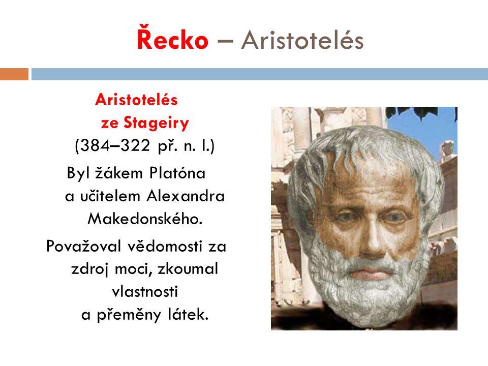 Řecko – Aristotelés Aristotelés ze Stageiry (384–322 př. n. l.) Byl žákem Platóna a učitelem Alexandra Makedonského. Považoval vědomosti za zdroj moci