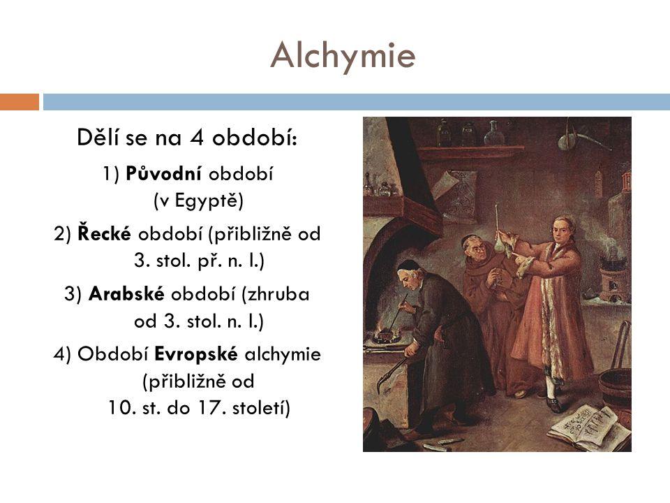 Alchymie Dělí se na 4 období: 1) Původní období (v Egyptě) 2) Řecké období (přibližně od 3. stol. př. n. l.) 3) Arabské období (zhruba od 3. stol. n.