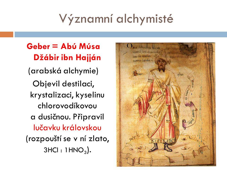 Významní alchymisté Geber = Abú Músa Džábir ibn Hajján (arabská alchymie) Objevil destilaci, krystalizaci, kyselinu chlorovodíkovou a dusičnou. Připra