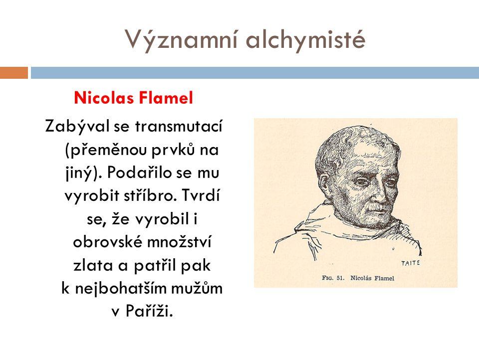 Významní alchymisté Nicolas Flamel Zabýval se transmutací (přeměnou prvků na jiný). Podařilo se mu vyrobit stříbro. Tvrdí se, že vyrobil i obrovské mn