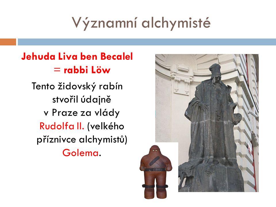 Významní alchymisté Jehuda Liva ben Becalel = rabbi Löw Tento židovský rabín stvořil údajně v Praze za vlády Rudolfa II. (velkého příznivce alchymistů