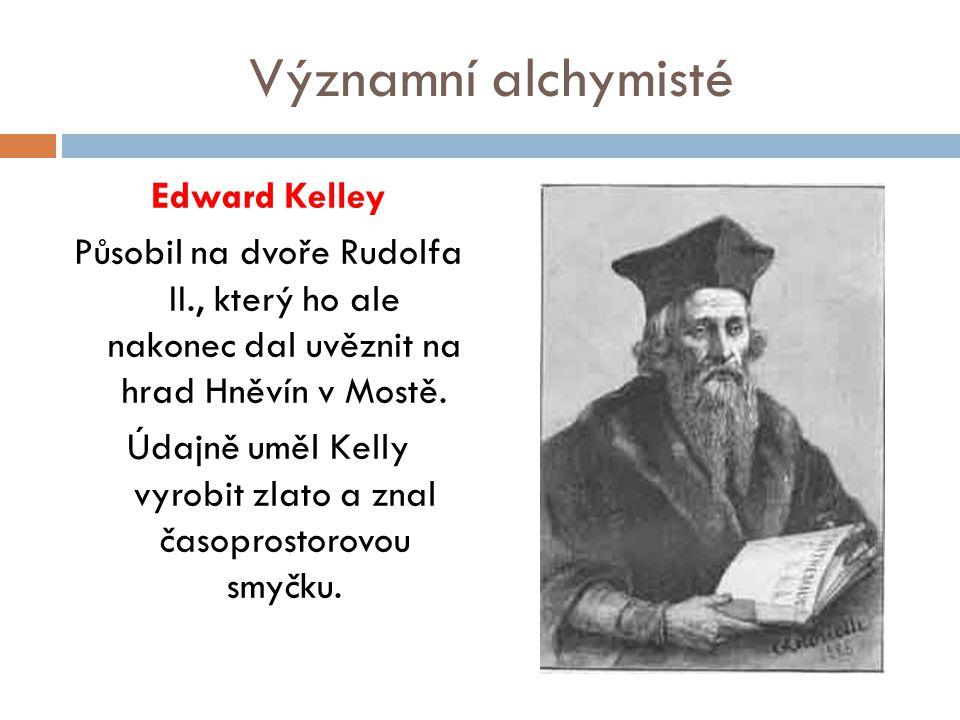 Významní alchymisté Edward Kelley Působil na dvoře Rudolfa II., který ho ale nakonec dal uvěznit na hrad Hněvín v Mostě. Údajně uměl Kelly vyrobit zla