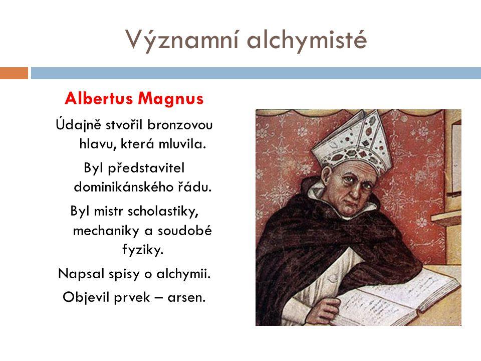 Významní alchymisté Albertus Magnus Údajně stvořil bronzovou hlavu, která mluvila. Byl představitel dominikánského řádu. Byl mistr scholastiky, mechan