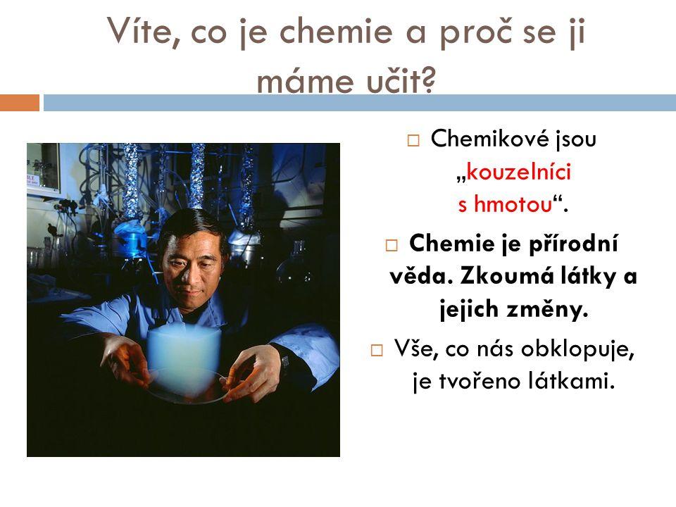 """Víte, co je chemie a proč se ji máme učit?  Chemikové jsou """"kouzelníci s hmotou"""".  Chemie je přírodní věda. Zkoumá látky a jejich změny.  Vše, co n"""