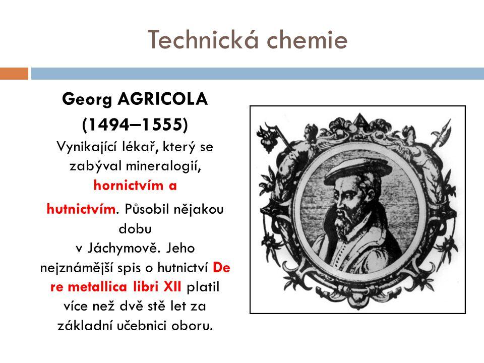 Technická chemie Georg AGRICOLA (1494 – 1555) Vynikající lékař, který se zabýval mineralogií, hornictvím a hutnictvím. Působil nějakou dobu v Jáchymov